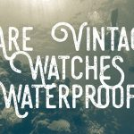 Are vintage watches waterproof?